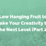 Low Hanging Fruit to Take Your Creativity to the Next Level (Part 2)