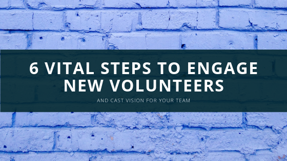 6 Vital Steps to Engage New Volunteers